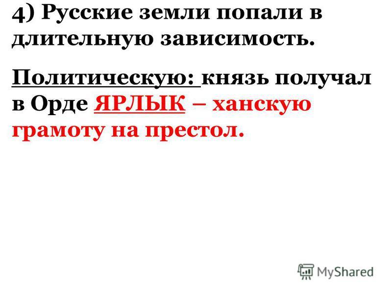 4) Русские земли попали в длительную зависимость. Политическую: князь получал в Орде ЯРЛЫК – ханскую грамоту на престол.