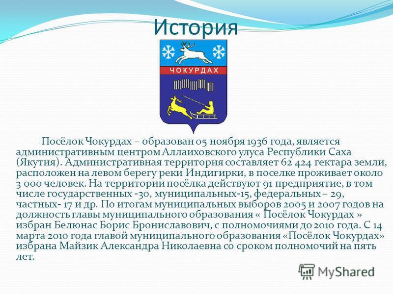 История Посёлок Чокурдах – образован 05 ноября 1936 года, является административным центром Аллаиховского улуса Республики Саха (Якутия). Административная территория составляет 62 424 гектара земли, расположен на левом берегу реки Индигирки, в поселк