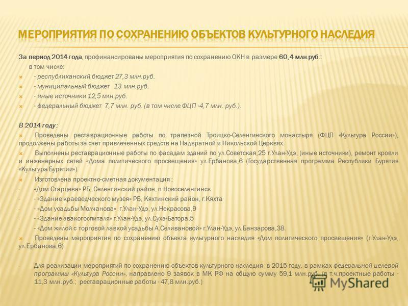 За период 2014 года, профинансированы мероприятия по сохранению ОКН в размере 60,4 млн.руб.: в том числе: - республиканский бюджет 27,3 млн.руб. - муниципальный бюджет 13 млн.руб. - иные источники 12,5 млн.руб. - федеральный бюджет 7,7 млн. руб. (в т
