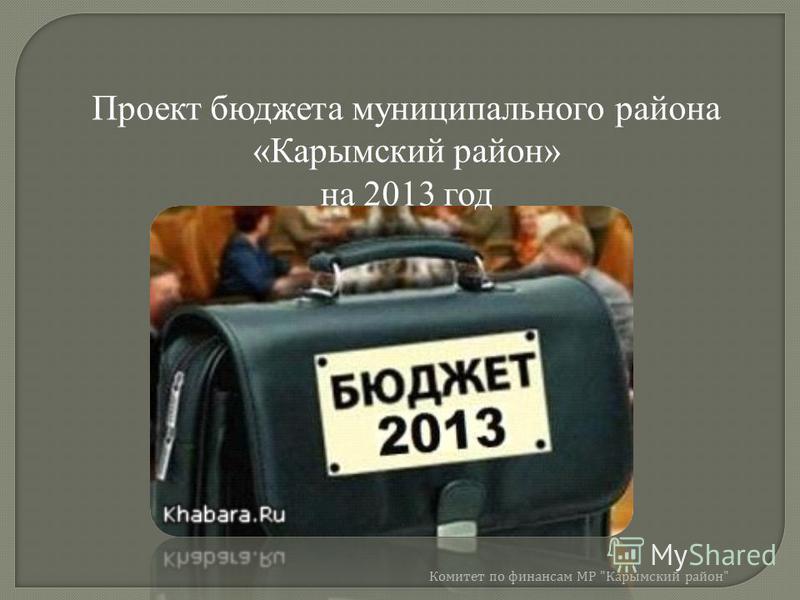 Проект бюджета муниципального района «Карымский район» на 2013 год Комитет по финансам МР  Карымский район