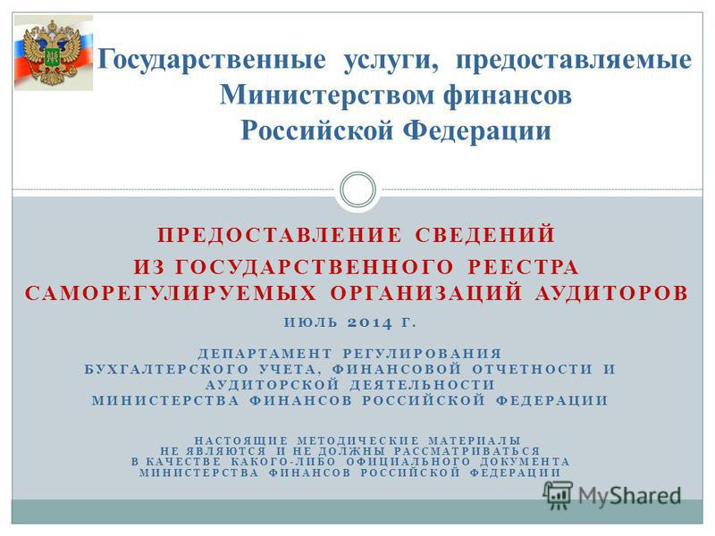 ПРЕДОСТАВЛЕНИЕ СВЕДЕНИЙ ИЗ ГОСУДАРСТВЕННОГО РЕЕСТРА САМОРЕГУЛИРУЕМЫХ ОРГАНИЗАЦИЙ АУДИТОРОВ Государственные услуги, предоставляемые Министерством финансов Российской Федерации ИЮЛЬ 2014 Г. ДЕПАРТАМЕНТ РЕГУЛИРОВАНИЯ БУХГАЛТЕРСКОГО УЧЕТА, ФИНАНСОВОЙ ОТЧ