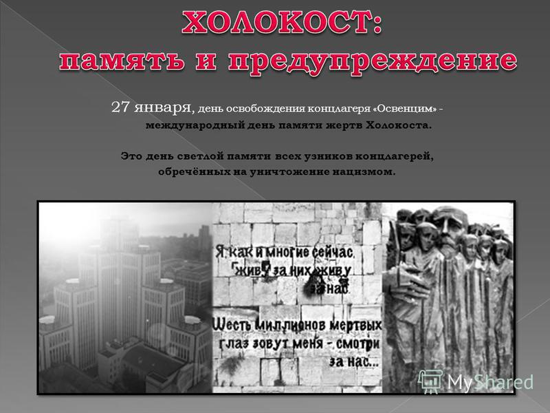 27 января, день освобождения концлагеря «Освенцим» - международный день памяти жертв Холокоста. Это день светлой памяти всех узников концлагерей, обречённых на уничтожение нацизмом.