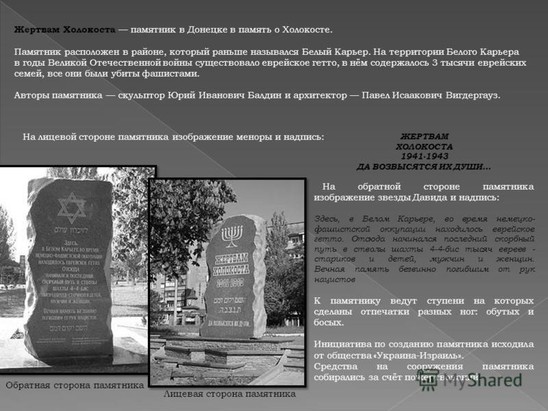 Лицевая сторона памятника Обратная сторона памятника Жертвам Холокоста памятник в Донецке в память о Холокосте. Памятник расположен в районе, который раньше назывался Белый Карьер. На территории Белого Карьера в годы Великой Отечественной войны сущес