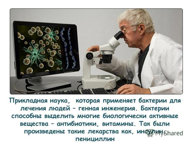 Прикладная наука, которая применяет бактерии для лечения людей – генная инженерия. Бактерии способны выделить многие биологически активные вещества – антибиотики, витамины. Так были произведены такие лекарства как, инсулин, пенициллин