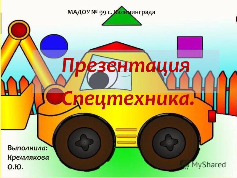 Презентация Спецтехника. Выполнила: Кремлякова О.Ю. МАДОУ 99 г. Калининграда