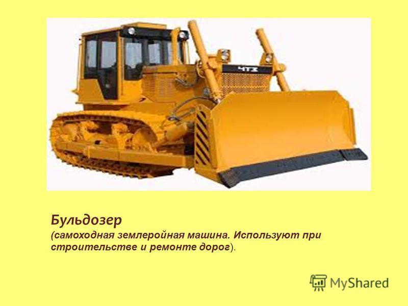 Бульдозер (самоходная землеройная машина. Используют при строительстве и ремонте дорог).