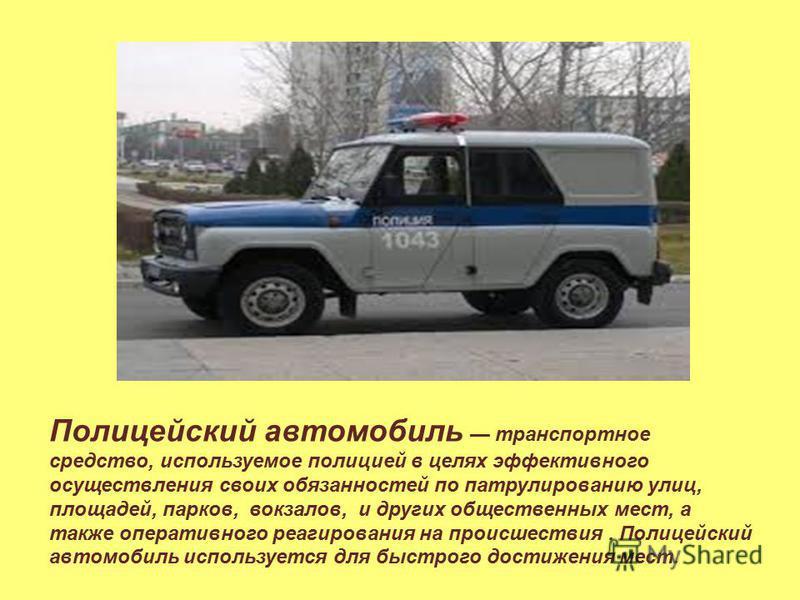 Полицейский автомобиль транспортное средство, используемое полицией в целях эффективного осуществления своих обязанностей по патрулированию улиц, площадей, парков, вокзалов, и других общественных мест, а также оперативного реагирования на происшестви