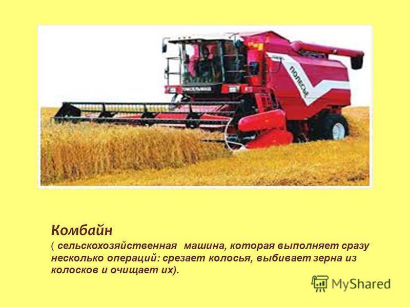 Комбайн ( сельскохозяйственная машина, которая выполняет сразу несколько операций: срезает колосья, выбивает зерна из колосков и очищает их).