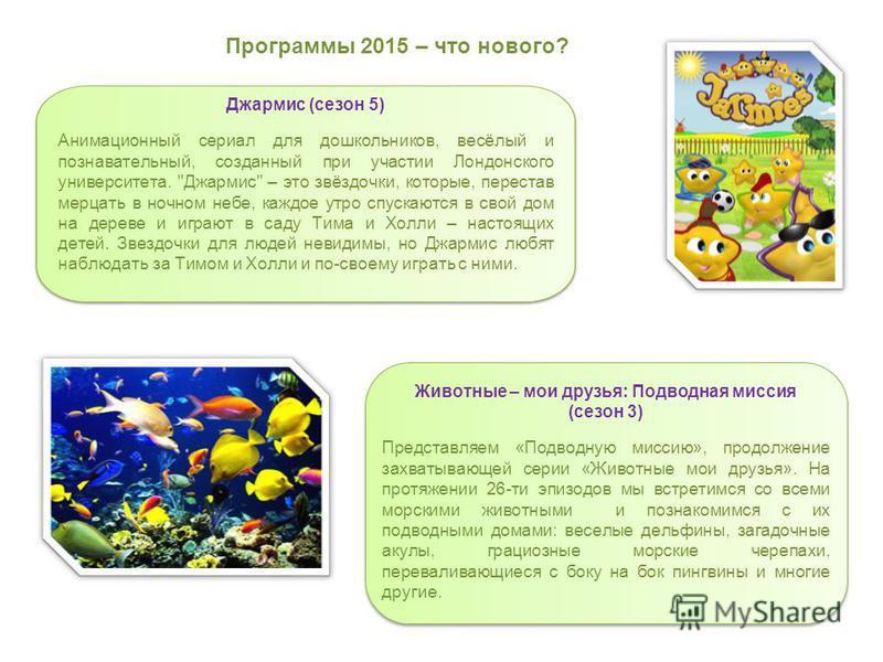 Программы 2015 – что нового? Животные – мои друзья: Подводная миссия (сезон 3) Представляем «Подводную миссию», продолжение захватывающей серии «Животные мои друзья». На протяжении 26-ти эпизодов мы встретимся со всеми морскими животными и познакомим