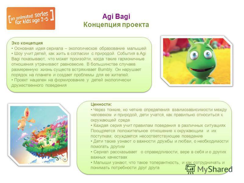 Agi Bagi Концепция проекта Эко концепция Основная идея сериала – экологическое образование малышей Шоу учит детей, как жить в согласии с природой. События в Agi Bagi показывают, что может произойти, когда такие гармоничные отношения утрачивают равнов