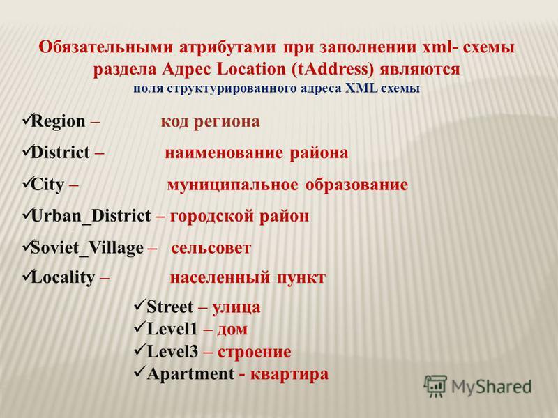 Обязательными атрибутами при заполнении xml- схемы раздела Адрес Location (tAddress) являются поля структурированного адреса ХML схемы Region – код региона District – наименование района City – муниципальное образование Urban_District – городской рай