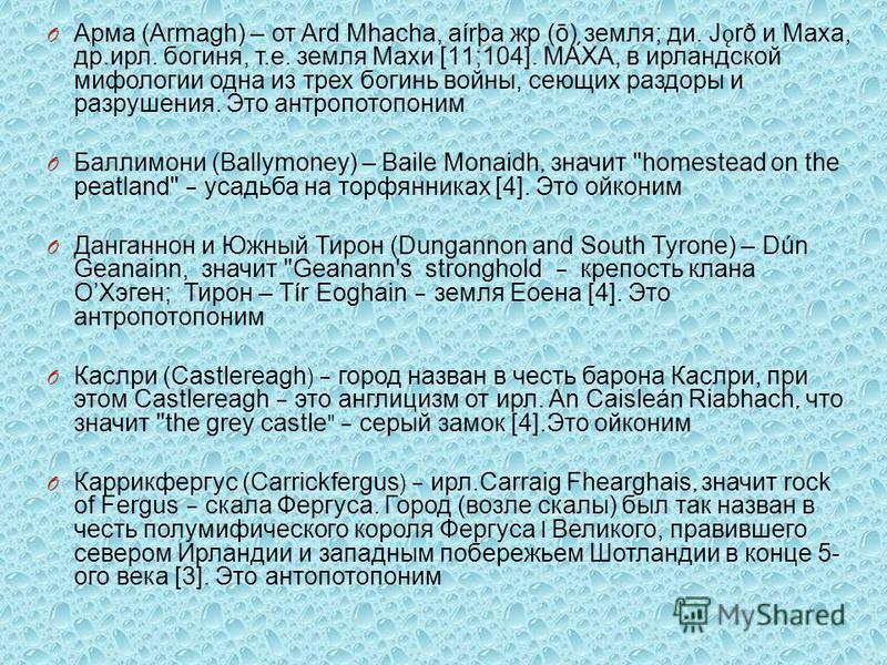 O Арма (Armagh) – от Ard Mhacha, aírþa жир (ō) земля ; до. J ǫ rð и Маха, др. ирл. богиня, т. е. земля Махи [11;104]. МА́ХА, в ирландской мифологии одна из трех богинь войны, сеющих раздоры и разрушения. Это антропотопоним O Баллимони ( Ballymoney) –