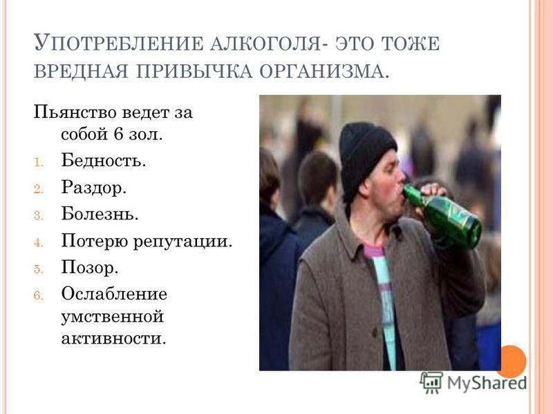 У ПОТРЕБЛЕНИЕ АЛКОГОЛЯ - ЭТО ТОЖЕ ВРЕДНАЯ ПРИВЫЧКА ОРГАНИЗМА. Пьянство ведет за собой 6 зол. 1. Бедность. 2. Раздор. 3. Болезнь. 4. Потерю репутации. 5. Позор. 6. Ослабление умственной активности.
