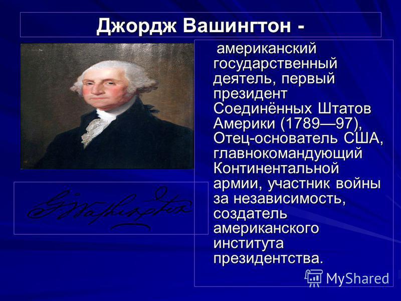 Джордж Вашингтон - американский государственный деятель, первый президент Соединённых Штатов Америки (178997), Отец-основатель США, главнокомандующий Континентальной армии, участник войны за независимость, создатель американского института президентс
