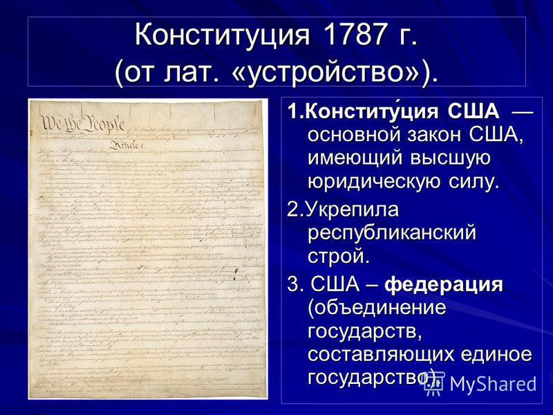 Конституция 1787 г. (от лат. «устройство»). 1.Конститу́ция США основной закон США, имеющий высшую юридическую силу. 2. Укрепила республиканский строй. 3. США – федерация (объединение государств, составляющих единое государство).