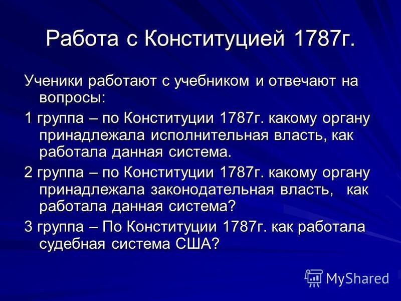 Работа с Конституцией 1787 г. Ученики работают с учебником и отвечают на вопросы: 1 группа – по Конституции 1787 г. какому органу принадлежала исполнительная власть, как работала данная система. 2 группа – по Конституции 1787 г. какому органу принадл
