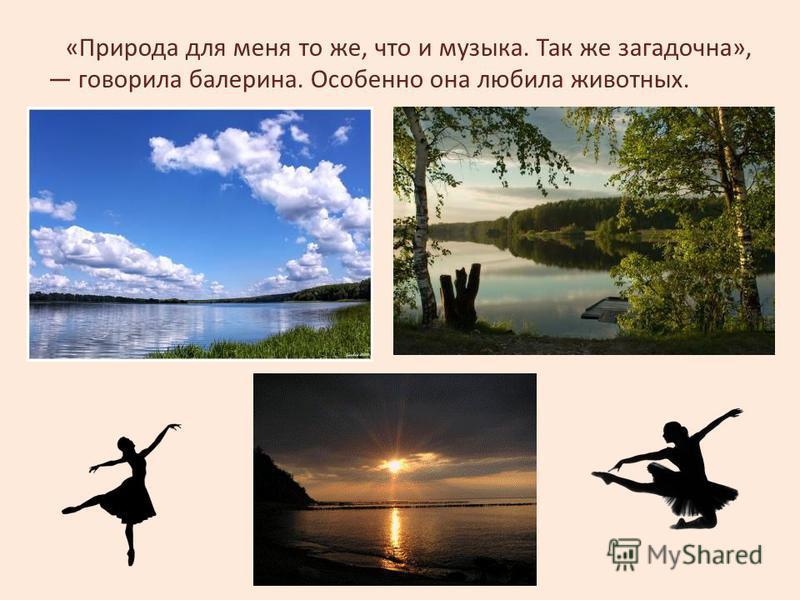 «Природа для меня то же, что и музыка. Так же загадочна», говорила балерина. Особенно она любила животных.