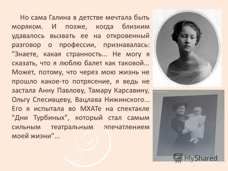 Но сама Галина в детстве мечтала быть моряком. И позже, когда близким удавалось вызвать ее на откровенный разговор о профессии, признавалась: