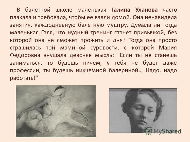 В балетной школе маленькая Галина Уланова часто плакала и требовала, чтобы ее взяли домой. Она ненавидела занятия, каждодневную балетную муштру. Думала ли тогда маленькая Галя, что нудный тренинг станет привычкой, без которой она не сможет прожить и