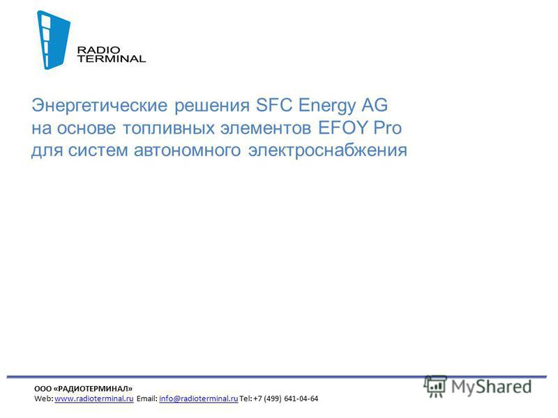 ООО «РАДИОТЕРМИНАЛ» Web: www.radioterminal.ru Email: info@radioterminal.ru Tel: +7 (499) 641-04-64www.radioterminal.ruinfo@radioterminal.ru Энергетические решения SFC Energy AG на основе топливных элементов EFOY Pro для систем автономного электроснаб
