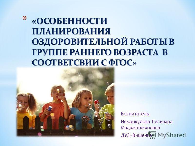 Воспитатель Исманкулова Гульнара Мадаминжоновна ДУЗ»Вишенка» * «ОСОБЕННОСТИ ПЛАНИРОВАНИЯ ОЗДОРОВИТЕЛЬНОЙ РАБОТЫ В ГРУППЕ РАННЕГО ВОЗРАСТА В СООТВЕТСВИИ С ФГОС»