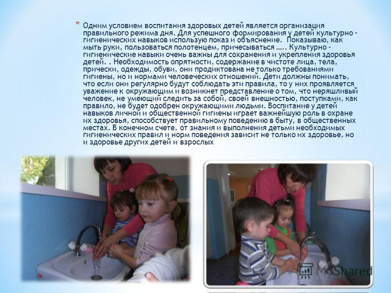 * Одним условием воспитания здоровых детей является организация правильного режима дня. Для успешного формирования у детей культурно – гигиенических навыков использую показ и объяснение. Показываю, как мыть руки, пользоваться полотенцем, причесыватьс