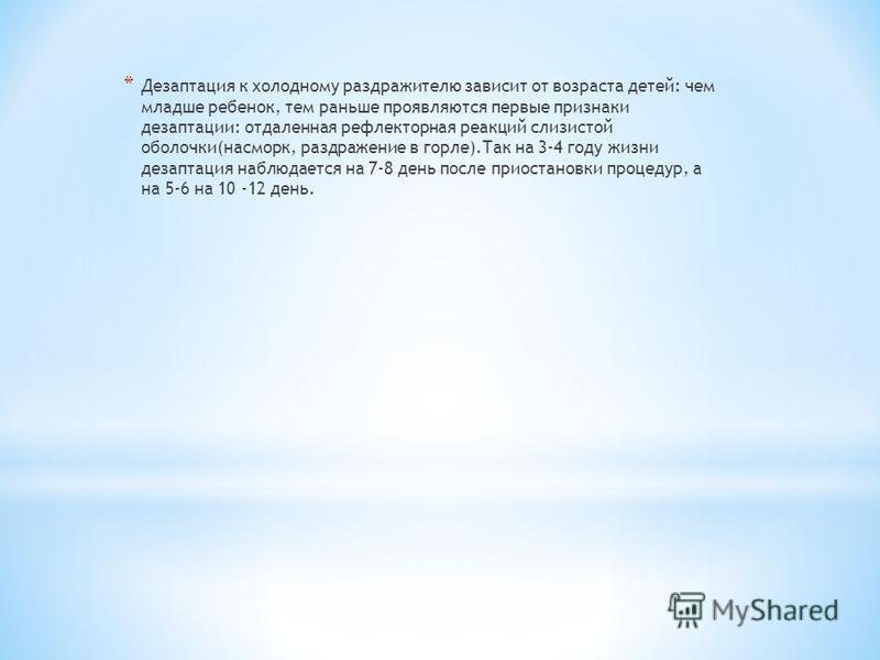 * Дезаптация к холодному раздражителю зависит от возраста детей: чем младше ребенок, тем раньше проявляются первые признаки дезадаптации: отдаленная рефлекторная реакций слизистой оболочки(насморк, раздражение в горле).Так на 3-4 году жизни дезаптаци