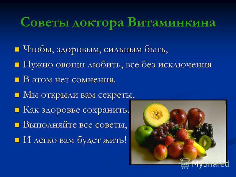 Советы доктора Витаминкина Чтобы, здоровым, сильным быть, Чтобы, здоровым, сильным быть, Нужно овощи любить, все без исключения Нужно овощи любить, все без исключения В этом нет сомнения. В этом нет сомнения. Мы открыли вам секреты, Мы открыли вам се
