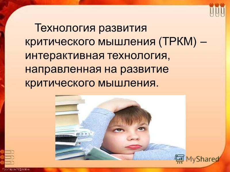 Технология развития критического мышления (ТРКМ) – интерактивная технология, направленная на развитие критического мышления.