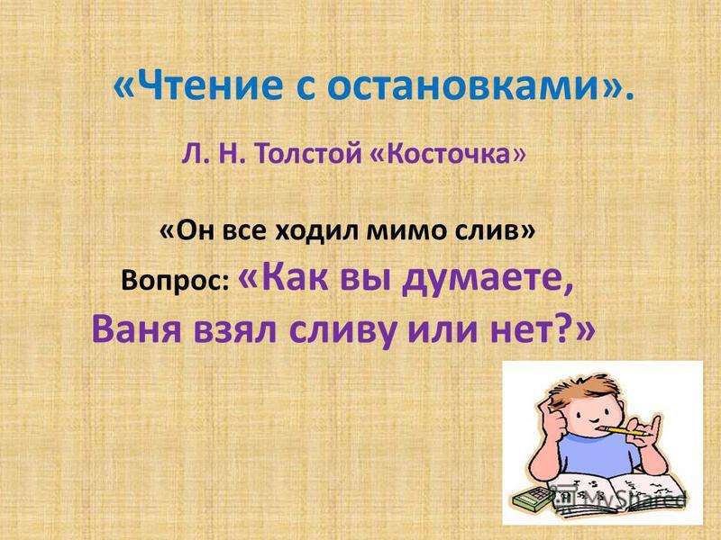 «Чтение с остановками ». Л. Н. Толстой «Косточка» «Он все ходил мимо слив» Вопрос: «Как вы думаете, Ваня взял сливу или нет?»