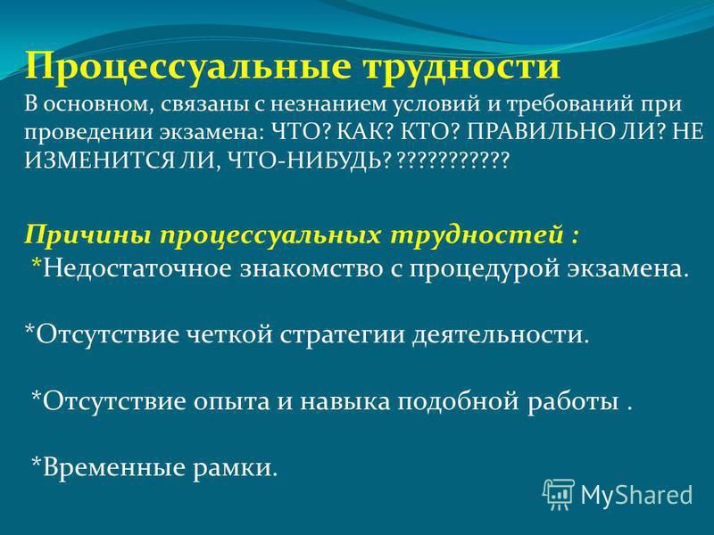 Процессуальные трудности В основном, связаны с незнанием условий и требований при проведении экзамена: ЧТО? КАК? КТО? ПРАВИЛЬНО ЛИ? НЕ ИЗМЕНИТСЯ ЛИ, ЧТО-НИБУДЬ? ??????????? Причины процессуальных трудностей : *Недостаточное знакомство с процедурой эк