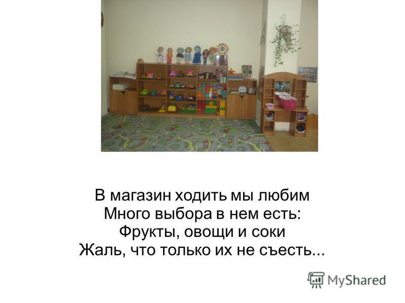 В магазин ходить мы любим Много выбора в нем есть: Фрукты, овощи и соки Жаль, что только их не съесть...