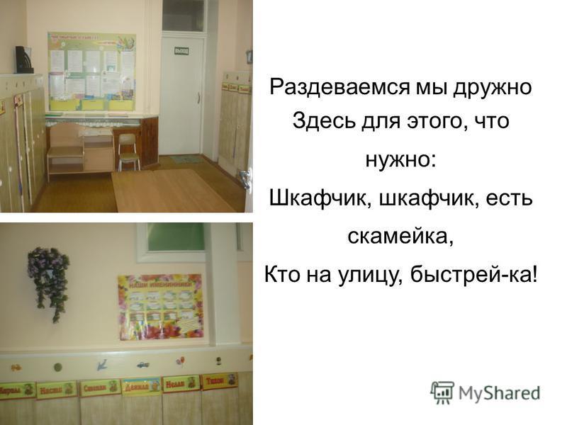 Раздеваемся мы дружно Здесь для этого, что нужно: Шкафчик, шкафчик, есть скамейка, Кто на улицу, быстрей-ка!