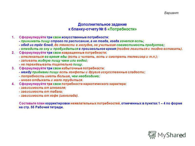 17 Дополнительное задание к бланку-отчету 6 «Потребности» 1. Сформулируйте три свои искусственные потребности: - принимать пищу строго по расписанию, а не тогда, когда хочется есть; - обед из трёх блюд, до тяжести в желудке, не учитывая совместимость