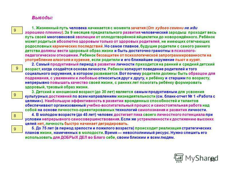 55 Выводы: 1. Жизненный путь человека начинается с момента зачатия (От худого семени не жди хорошего племени). За 9 месяцев преднатального развития человеческий зародыш проходит весь путь своей многовековой эволюции от оплодотворённой яйцеклетки до н
