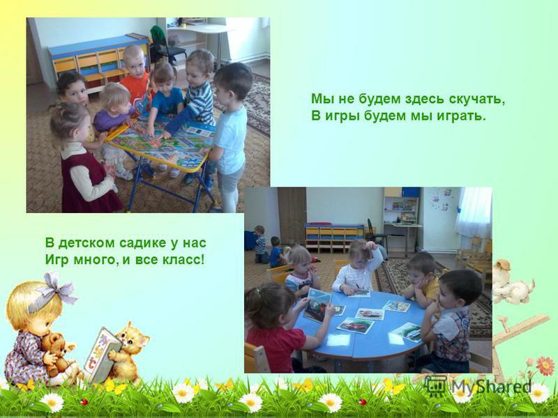 Мы не будем здесь скучать, В игры будем мы играть. В детском садике у нас Игр много, и все класс!