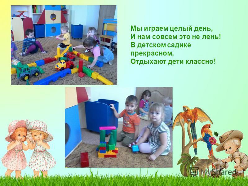 Мы играем целый день, И нам совсем это не лень! В детском садике прекрасном, Отдыхают дети классно!
