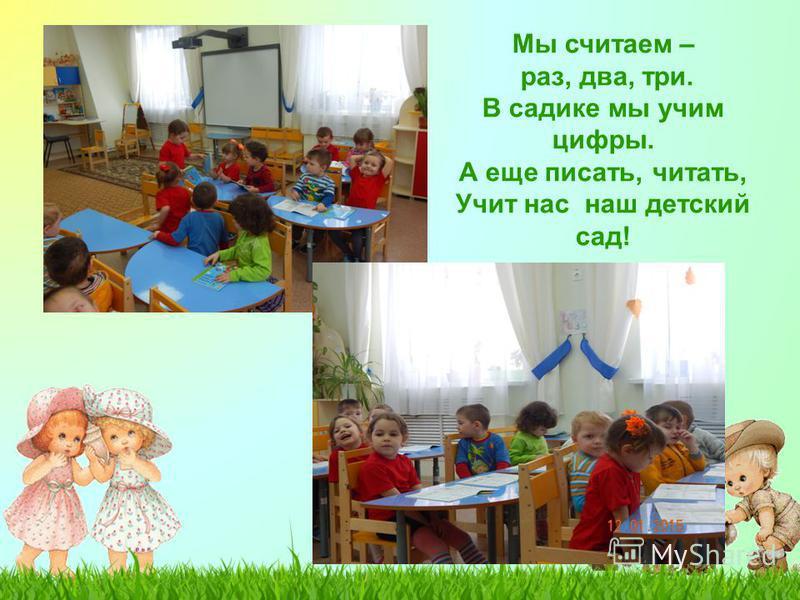 Мы считаем – раз, два, три. В садике мы учим цифры. А еще писать, читать, Учит нас наш детский сад!