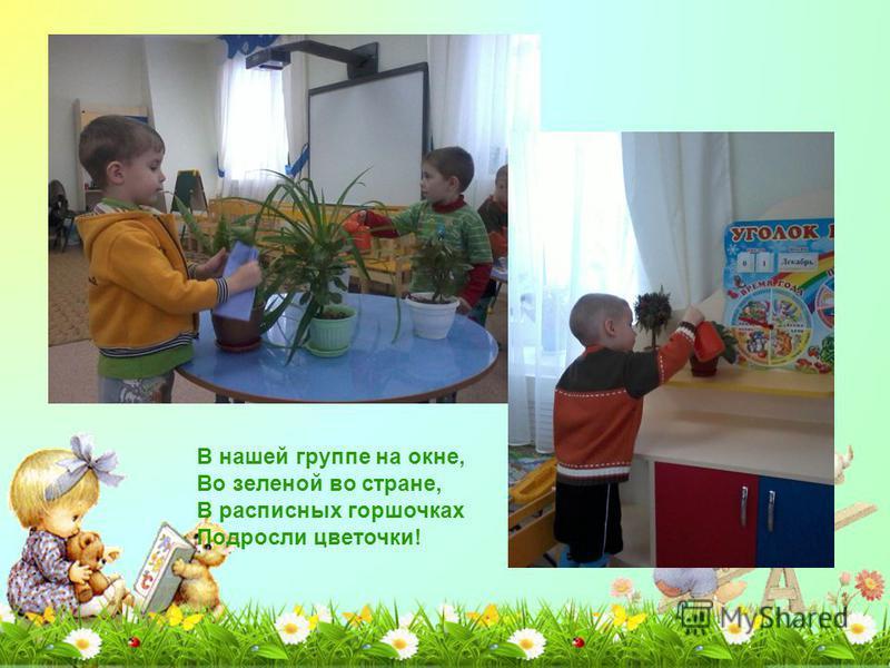 В нашей группе на окне, Во зеленой во стране, В расписных горшочках Подросли цветочки!