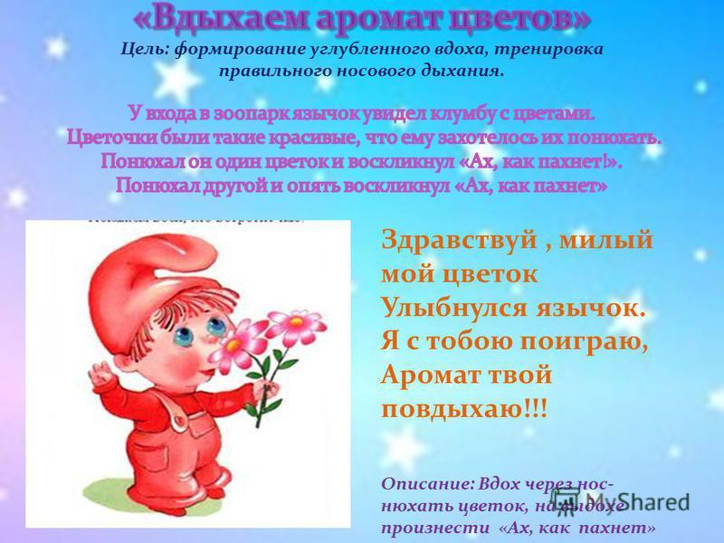 Здравствуй, милый мой цветок Улыбнулся язычок. Я с тобою поиграю, Аромат твой повдыхаю!!! Описание: Вдох через нос- нюхать цветок, на выдохе произнести «Ах, как пахнет»