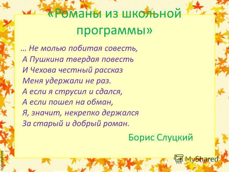 «Романы из школьной программы» … Не молью побитая совесть, А Пушкина твердая повесть И Чехова честный рассказ Меня удержали не раз. А если я струсил и сдался, А если пошел на обман, Я, значит, некрепко держался За старый и добрый роман. Борис Слуцкий