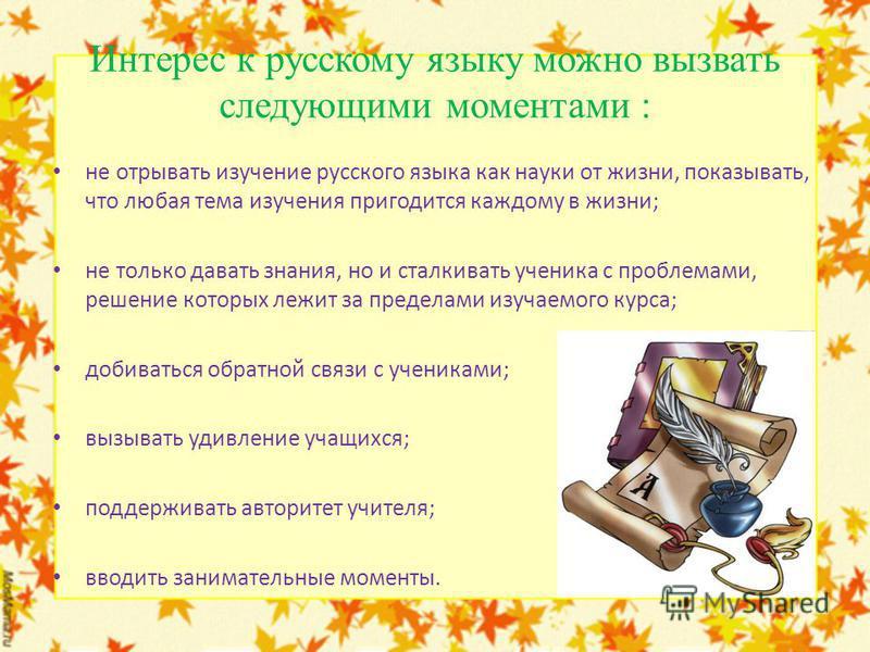 Интерес к русскому языку можно вызвать следующими моментами : не отрывать изучение русского языка как науки от жизни, показывать, что любая тема изучения пригодится каждому в жизни; не только давать знания, но и сталкивать ученика с проблемами, решен
