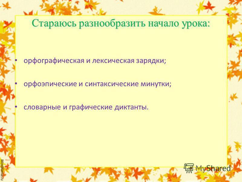 Стараюсь разнообразить начало урока: орфографическая и лексическая зарядки; орфоэпические и синтаксические минутки; словарные и графические диктанты.