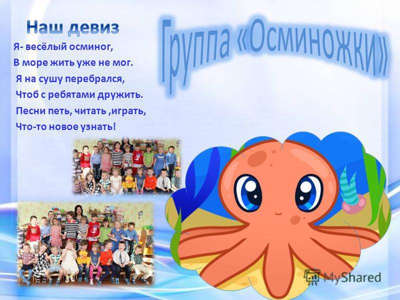 Я- весёлый осьминог, В море жить уже не мог. Я на сушу перебрался, Чтоб с ребятами дружить. Песни петь, читать,играть, Что-то новое узнать!