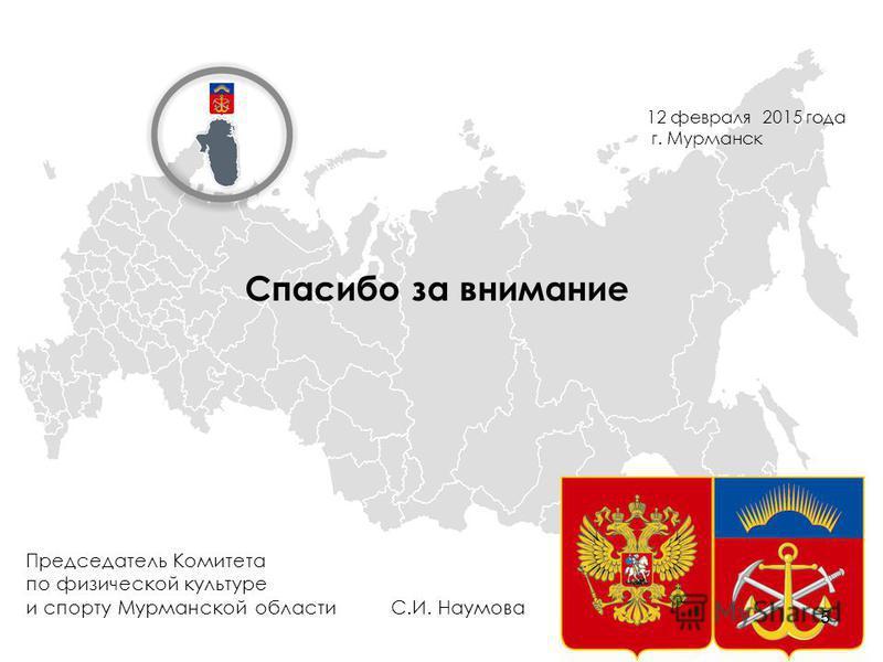 Спасибо за внимание Председатель Комитета по физической культуре и спорту Мурманской области С.И. Наумова 12 февраля 2015 года г. Мурманск 5
