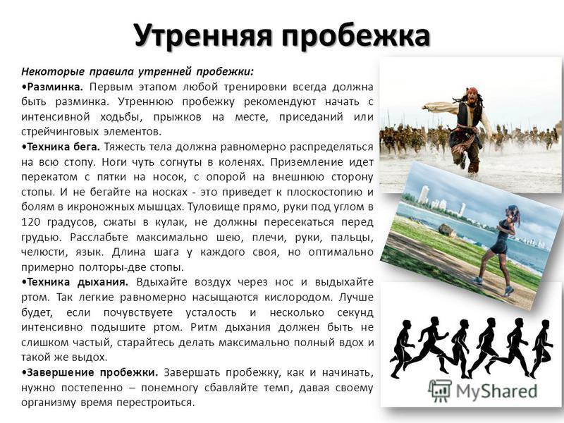 Некоторые правила утренней пробежки: Разминка. Первым этапом любой тренировки всегда должна быть разминка. Утреннюю пробежку рекомендуют начать с интенсивной ходьбы, прыжков на месте, приседаний или стрейчинговых элементов. Техника бега. Тяжесть тела