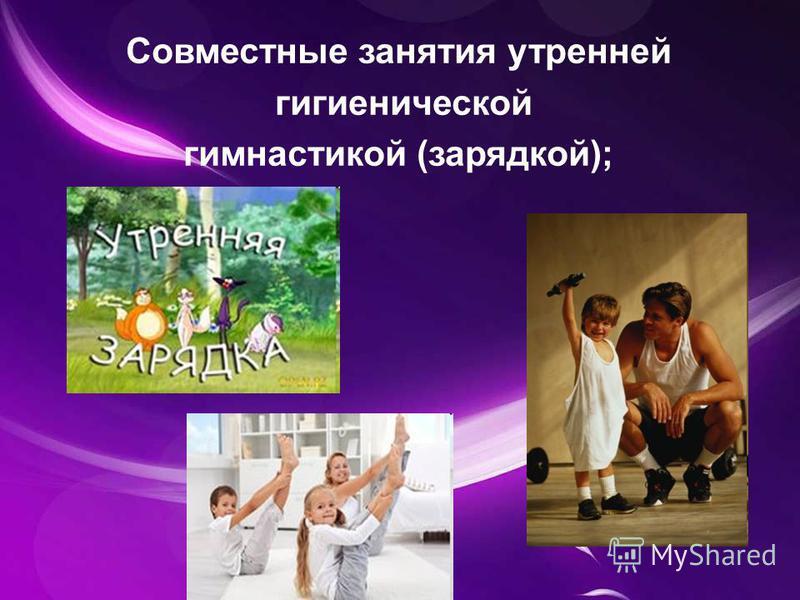 Совместные занятия утренней гигиенической гимнастикой (зарядкой);
