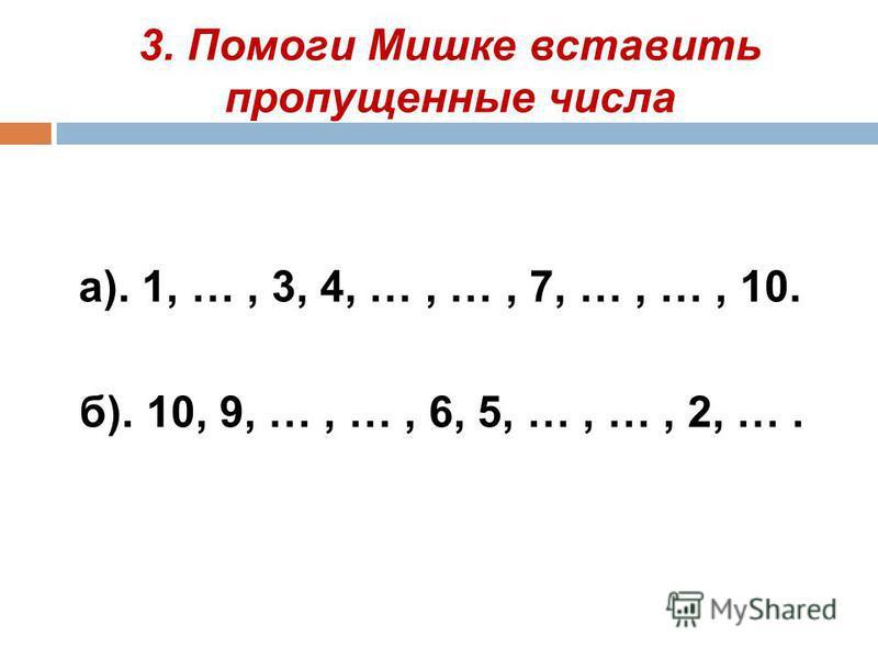 3. Помоги Мишке вставить пропущенные числа а). 1, …, 3, 4, …, …, 7, …, …, 10. б). 10, 9, …, …, 6, 5, …, …, 2, ….