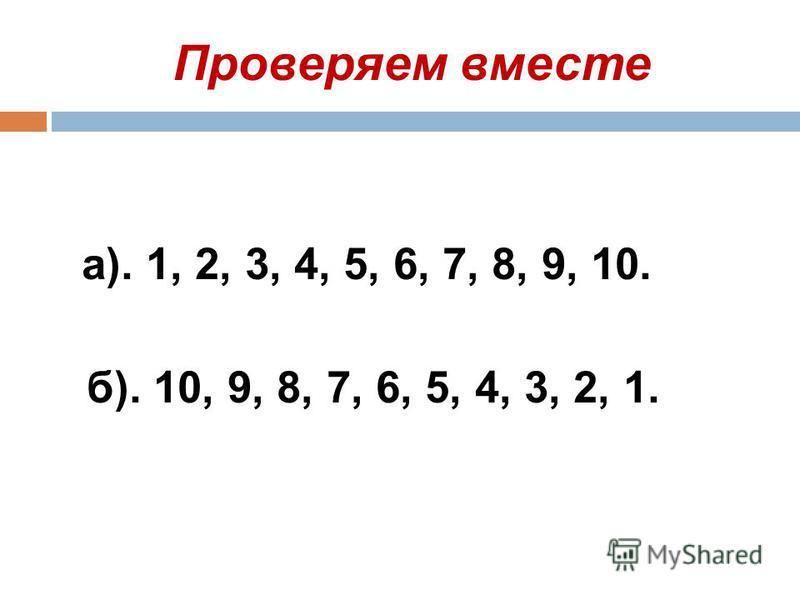 Проверяем вместе а). 1, 2, 3, 4, 5, 6, 7, 8, 9, 10. б). 10, 9, 8, 7, 6, 5, 4, 3, 2, 1.