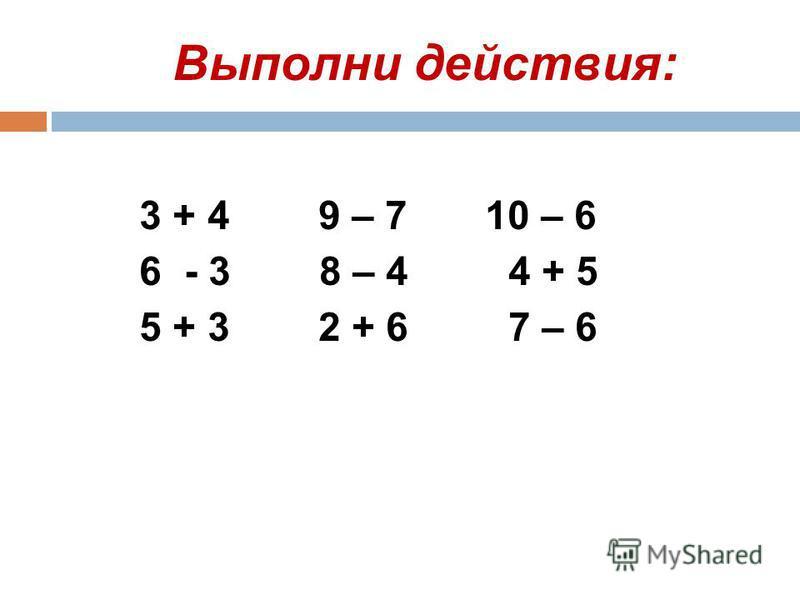 Выполни действия: 3 + 4 9 – 7 10 – 6 6 - 3 8 – 4 4 + 5 5 + 3 2 + 6 7 – 6